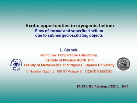 Exotic opportunities in cryogenic helium Flow of normal and superfluid helium due to submerged oscillating objects L. Skrbek, Joint Low Temperature Laboratory,
