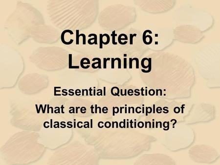 Chapter 6: Learning Essential Question: What are the principles of classical conditioning?