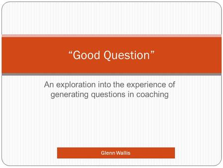 "An exploration into the experience of generating questions in coaching ""Good Question"" Glenn Wallis."