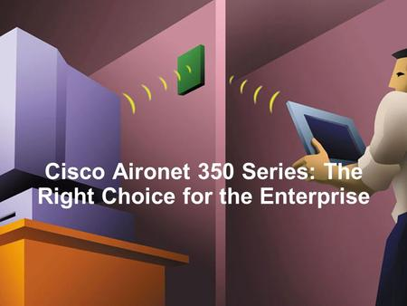 Cisco Aironet 350 Series: The Right Choice for the Enterprise.