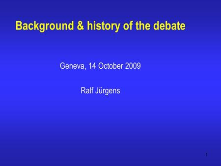 1 Background & history of the debate Geneva, 14 October 2009 Ralf Jürgens.