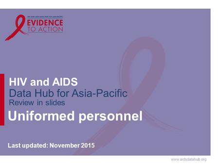 Www.aidsdatahub.org HIV and AIDS Data Hub for Asia-Pacific Review in slides Uniformed personnel Last updated: November 2015.