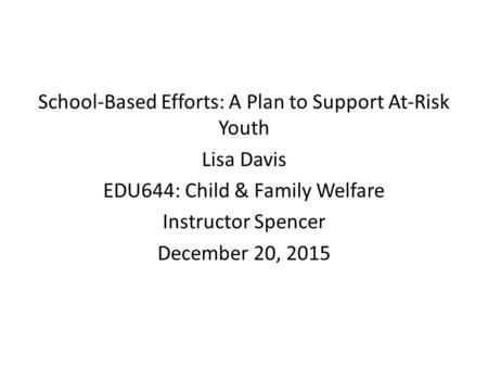 School-Based Efforts: A Plan to Support At-Risk Youth Lisa Davis EDU644: Child & Family Welfare Instructor Spencer December 20, 2015.