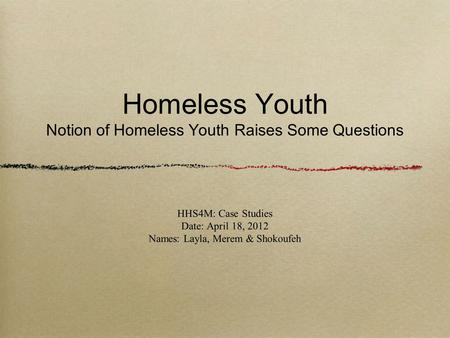 Homeless Youth Notion of Homeless Youth Raises Some Questions HHS4M: Case Studies Date: April 18, 2012 Names: Layla, Merem & Shokoufeh.