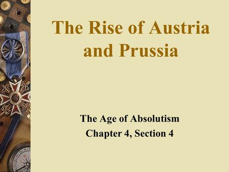 The Rise of Austria and Prussia The Age of Absolutism Chapter 4, Section 4.