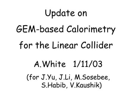 Update on GEM-based Calorimetry for the Linear Collider A.White 1/11/03 (for J.Yu, J.Li, M.Sosebee, S.Habib, V.Kaushik)