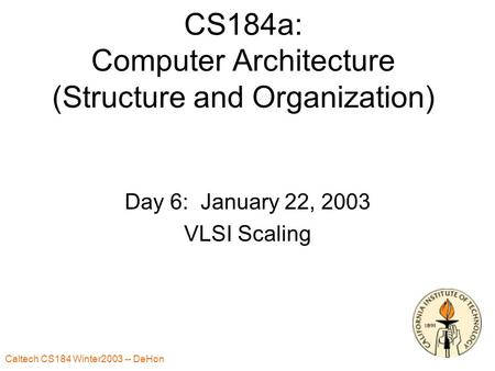 Caltech CS184 Winter2003 -- DeHon 1 CS184a: Computer Architecture (Structure and Organization) Day 6: January 22, 2003 VLSI Scaling.