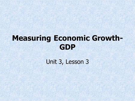 Measuring Economic Growth- GDP Unit 3, Lesson 3. Gross Domestic Product (GDP) Definition: The market value of all final goods and services produced in.