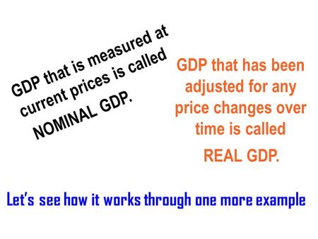 GDP that is measured at current prices is called GDP that has been adjusted for any price changes over time is called Let's see how it works through one.