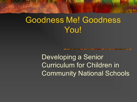 Goodness Me! Goodness You! Developing a Senior Curriculum for Children in Community National Schools.