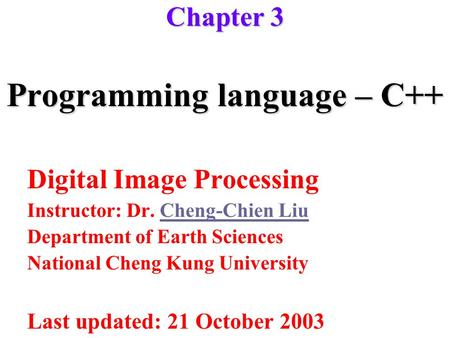 Programming language – C++ Digital Image Processing Instructor: Dr. Cheng-Chien LiuCheng-Chien Liu Department of Earth Sciences National Cheng Kung University.
