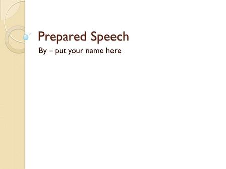 Prepared Speech By – put your name here. Introduction Introduce yourself to your audience by giving your name. Then get your audience's attention. You.