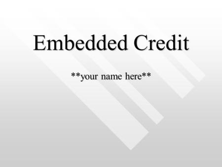 Embedded Credit **your name here**. Definitions Embedded Credit –Embedded Credit –