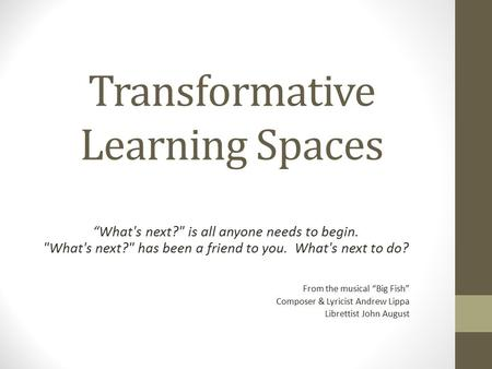 "Transformative Learning Spaces ""What's next? is all anyone needs to begin. What's next? has been a friend to you. What's next to do? From the musical."