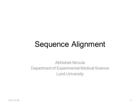 Sequence Alignment Abhishek Niroula Department of Experimental Medical Science Lund University 12015-12-09.