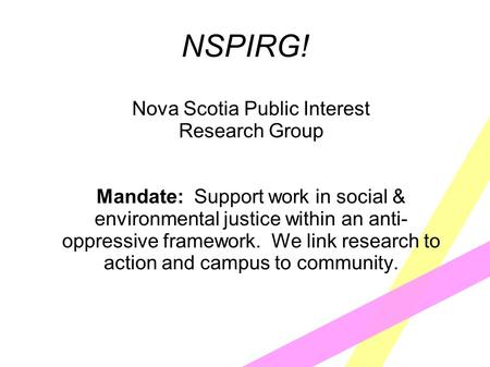 NSPIRG! Nova Scotia Public Interest Research Group Mandate: Support work in social & environmental justice within an anti- oppressive framework. We link.