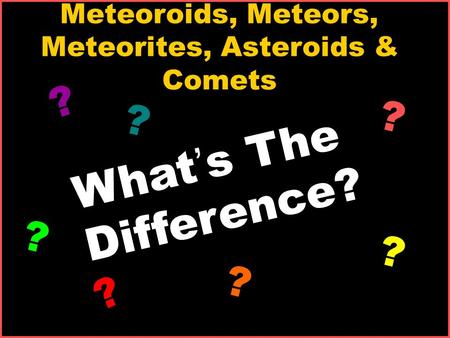 Meteoroids, Meteors, Meteorites, Asteroids & Comets What ' s The Difference? ? ? ? ? ? ? ?