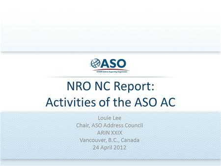 NRO NC Report: Activities of the ASO AC Louie Lee Chair, ASO Address Council ARIN XXIX Vancouver, B.C., Canada 24 April 2012.