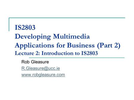 IS2803 Developing Multimedia Applications for Business (Part 2) Lecture 2: Introduction to IS2803 Rob Gleasure