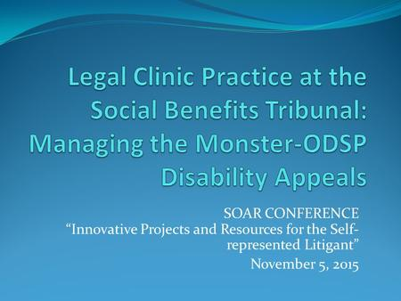 "SOAR CONFERENCE ""Innovative Projects and Resources for the Self- represented Litigant"" November 5, 2015."