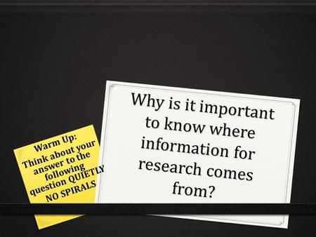 Why is it important to know where information for research comes from? Warm Up: Think about your answer to the following question QUIETLY NO SPIRALS.