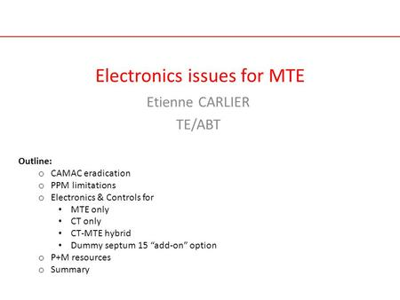 Electronics issues for MTE Etienne CARLIER TE/ABT Outline: o CAMAC eradication o PPM limitations o Electronics & Controls for MTE only CT only CT-MTE hybrid.