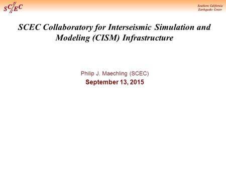 Southern California Earthquake Center SCEC Collaboratory for Interseismic Simulation and Modeling (CISM) Infrastructure Philip J. Maechling (SCEC) September.