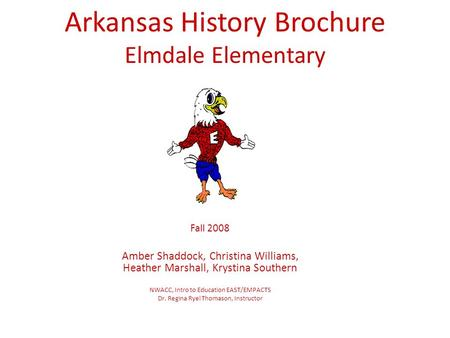 Arkansas History Brochure Elmdale Elementary Fall 2008 Amber Shaddock, Christina Williams, Heather Marshall, Krystina Southern NWACC, Intro to Education.