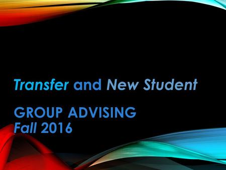 Transfer and New Student GROUP ADVISING GROUP ADVISING Fall 2016.