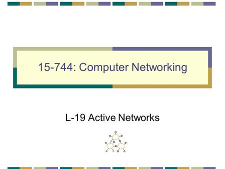 15-744: Computer Networking L-19 Active Networks.