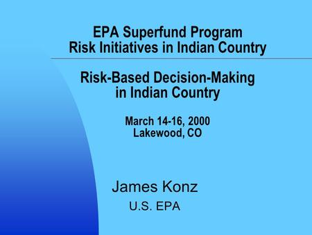 EPA Superfund Program Risk Initiatives in Indian Country Risk-Based Decision-Making in Indian Country March 14-16, 2000 Lakewood, CO James Konz U.S. EPA.
