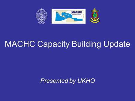 MACHC Capacity Building Update Presented by UKHO.