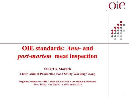 1 OIE standards: Ante- and post-mortem meat inspection Stuart A. Slorach Chair, Animal Production Food Safety Working Group Regional Seminar for OIE National.