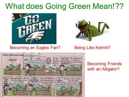 What does Going Green Mean!?? Becoming an Eagles Fan?Being Like Kermit? Becoming Friends with an Alligator?