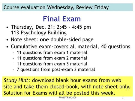 Phy107 Fall 2006 1 Final Exam Thursday, Dec. 21: 2:45 - 4:45 pm 113 Psychology Building Note sheet: one double-sided page Cumulative exam-covers all material,