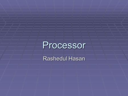 Processor Rashedul Hasan. Processor The microprocessor is sometimes referred to as the 'brain' of the personal computer, and is responsible for the processing.