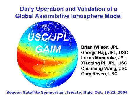 Daily Operation and Validation of a Global Assimilative Ionosphere Model Brian Wilson, JPL George Hajj, JPL, USC Lukas Mandrake, JPL Xiaoqing Pi, JPL,