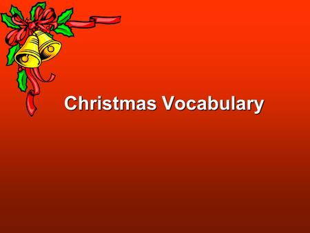 Christmas Vocabulary. Christmas, Xmas, Noel, Yuletide Christmas: originally, Christian festival celebrating the birth of Jesus Christ Xmas: abbreviation.