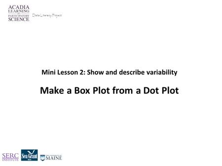 Mini Lesson 2: Show and describe variability Make a Box Plot from a Dot Plot Data Literacy Project.