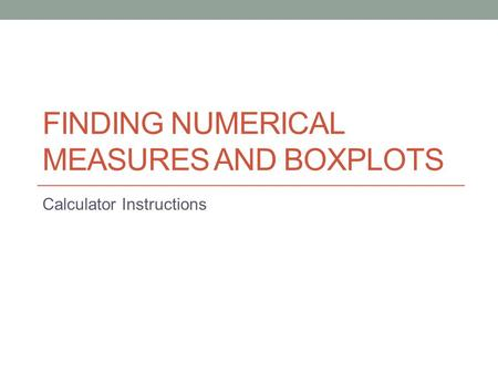 FINDING NUMERICAL MEASURES AND BOXPLOTS Calculator Instructions.