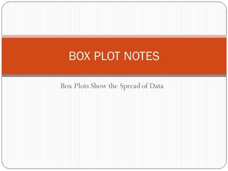 Box Plots Show the Spread of Data BOX PLOT NOTES.