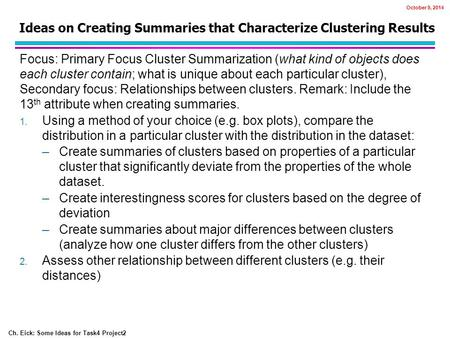 Ch. Eick: Some Ideas for Task4 Project2 Ideas on Creating Summaries that Characterize Clustering Results Focus: Primary Focus Cluster Summarization (what.