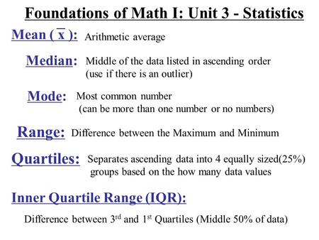 Foundations of Math I: Unit 3 - Statistics Arithmetic average Median: Middle of the data listed in ascending order (use if there is an outlier) Mode: Most.