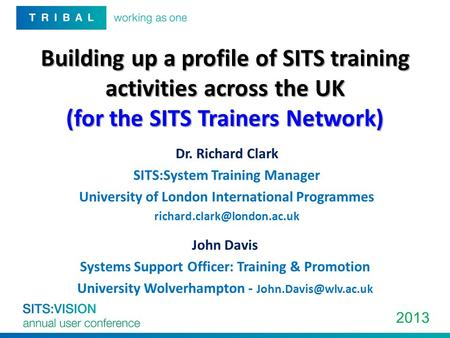 2013 Building up a profile of SITS training activities across the UK (for the SITS Trainers Network) Dr. Richard Clark SITS:System Training Manager University.