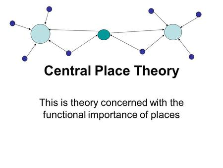 Central Place Theory This is theory concerned with the functional importance of places.