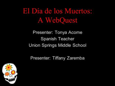 El Día de los Muertos: A WebQuest Presenter: Tonya Acome Spanish Teacher Union Springs Middle School Presenter: Tiffany Zaremba.