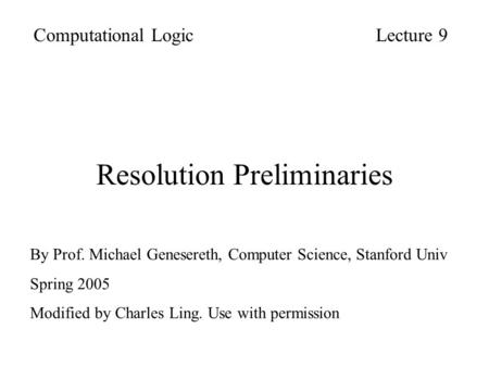 Resolution Preliminaries Computational LogicLecture 9 By Prof. Michael Genesereth, Computer Science, Stanford Univ Spring 2005 Modified by Charles Ling.