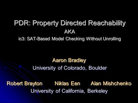 PDR: Property Directed Reachability AKA ic3: SAT-Based Model Checking Without Unrolling Aaron Bradley University of Colorado, Boulder University of Colorado,