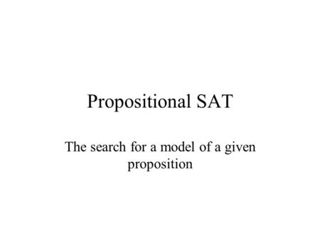 Propositional SAT The search for a model of a given proposition.