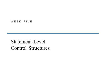 W E E K F I V E Statement-Level Control Structures.